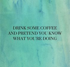 Drink some coffee and pretend you know what you are doing - Life quotes and motivation Great Quotes, Quotes To Live By, Me Quotes, Funny Quotes, Inspirational Quotes, Qoutes, My Life Quotes, The Words, Coffee Humor