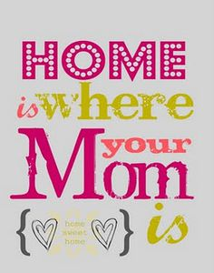 Home is where your Mom is...so true!