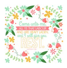 """""""Come unto me, all ye that labour and are heavy laden, and I will give you rest."""" - Matthew 11:28"""