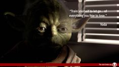 Train yourself to let go… of everything you fear to lose.  Jedi Master Yoda