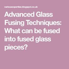 Advanced Glass Fusing Techniques: What can be fused into fused glass pieces?