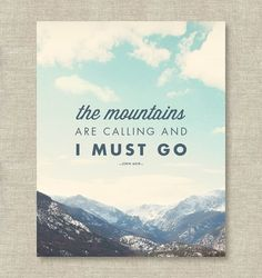 The mountains are calling and I must go. —John Muir    If youre a mountain lover, this will surely speak to you and will be a perfect reminder to