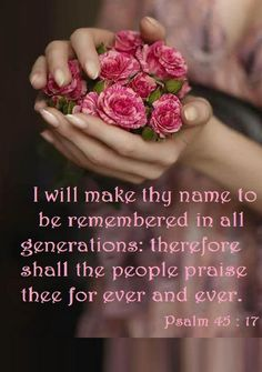 - Psalms - I WILL . Make thy name to be remembered in all generations - Psalm (KJV) - I will make Thy name to be remembered in all generations: therefore shall the people praise Thee for ever and ever. Bible Words, Bible Scriptures, Bible Quotes, Word Of Faith, Word Of God, Psalm 45, Ever And Ever, Love The Lord, Spiritual Quotes