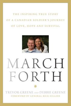 March Forth - an inspiring story about a Canadian soldier & his remarkable recovery after being struck down by an axe in Afghanistan.   His wife, Debbie, has played a huge part in Trevor's recovery & together, they wrote this amazing book.