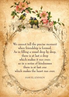 faeryhearts:  We cannot tell the precise moment when friendship is formed. As in filling a vessel drop by drop, there is at last a drop which makes it run over; so in a series of kindnesses there is at last one which makes the heart run over.— Samuel Johnson.