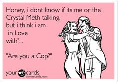 Honey, i don't know if its me or the Crystal Meth talking, but i think i am in Love with'... 'Are you a Cop?'
