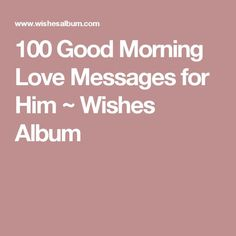 100 Good Morning Love Messages for Him ~ Wishes Album
