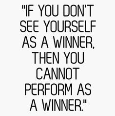 """""""IF YOU DON'T SEE YOURSELF AS A WINNER,    THEN YOU      CANNOT PERFORM AS   A WINNER""""."""