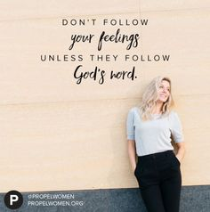 Own your feelings. But don't follow your feelings unless they follow God's Word. Christine Caine