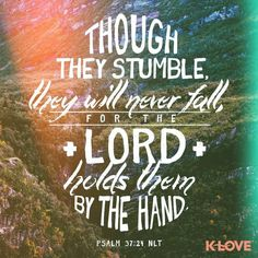 Though they stumble, they will never fall, for the Lord holds them by the hand. - Psalm 37:24