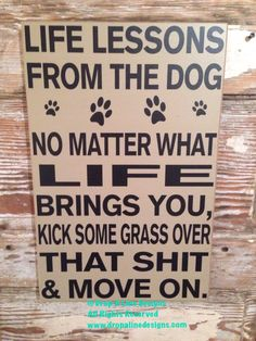 A personal favorite from my Etsy shop https://www.etsy.com/listing/220591059/life-lessons-from-the-dog-12x18-wood