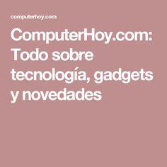 ComputerHoy.com: Todo sobre tecnología, gadgets y novedades