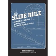 The Slide Rule, Simplified, Explained, and Illustrated for the Mechanical Trades (Paperback)  http://www.amazon.com/dp/1931626030/?tag=goandtalk-20  1931626030