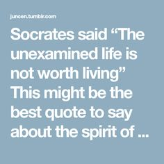 "Socrates said ""The unexamined life is not worth living"" This might be the best quote to say about the spirit of the Ancient Greek people. Many of what they have examined can still be used as reference..."