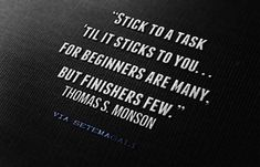 """""""Stick to a task 'til it sticks to you...for beginners are many, but finishers are few."""" Thomas S Monson // love this!!"""