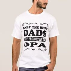 ONLY THE BEST DADS GET PROMOTED TO OPA T-Shirt - tap, personalize, buy right now! Family Theme, Best Dad, Promotion, Fitness Models, Dads, Good Things, Casual, Mens Tops, Pop Pop