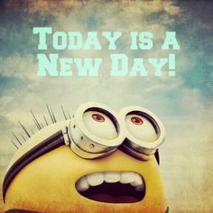 Minion Advice: Today is a New Day - Scraps of My Geek Life I honestly have never cared for the images floating around here with advise on them, but this one has a Minion on it, and that somehow makes everything better.