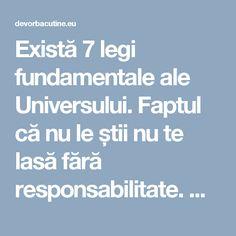Există 7 legi fundamentale ale Universului. Faptul că nu le știi nu te lasă fără responsabilitate. Dacă le vei...