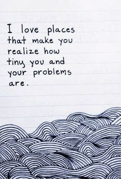 I love places that make you realize how tiny you and your problems are | Anonymous ART of Revolution