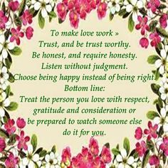 To make love work » Trust, and be trust worthy. Be honest, and require honesty. Listen without judgment. Choose being happy instead of being right. Bottom line: Treat the person you love with respect, gratitude and consideration or be prepared to watch someone else do it for you.