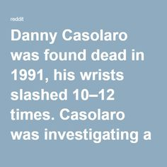 """Danny Casolaro was found dead in 1991, his wrists slashed 10–12 times. Casolaro was investigating a """"sprawling collaboration involving an international cabal"""" and his family argued that he had been murdered, as he told his brother that if something were to happen to him, it would not be an accident. : conspiracy"""