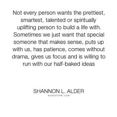 """Shannon L. Alder - """"Not every person wants the prettiest, smartest, talented or spiritually uplifting..."""". marriage, dating, husband, wife, relationship, patience, focus, personality, simplicity, illness, sense, commonsense, spouse, partner, complicated, cure-for-complicated, drama-free, happiness-in-simpleness, participant, small-wishlist, stress-free, uncluttered"""