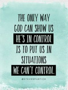 The only way God can show us he's in control is to put us in situations we can't control.