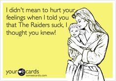 I didn't mean to hurt your feelings when I told you that The Raiders suck, I thought you knew!