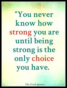 """You never know how strong you are until being strong is the only choice you have""  By- Cayla Mills"