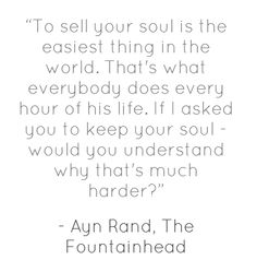 """""""To sell your soul is the easiest thing in the world. That's what everybody does every hour of his life. If I asked you to keep your soul - would you understand why that's much harder?"""" ― Ayn Rand, The Fountainhead"""