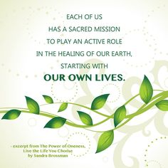 Each of us has a sacred mission to play an active role in the healing of our Earth, starting with our own lives.  - excerpt from The Power of Oneness, Live the Life You Choose by Sandra Brossman