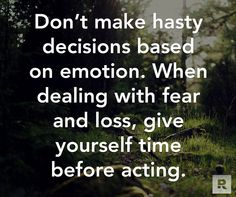 Don't make hasty decisions based on emotion.  When dealing with fear and loss, give yourself time before acting.  07.14.14