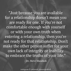 """""""Just because you are available for a relationship doesn't mean you are ready for one. If you're not comfortable enough with yourself or with your own truth when entering a relationship, then you're not ready for that relationship. Don't make the other person suffer for your own lack of integrity or inability to embrace the truths of your life."""" - Steve Maraboli #quote"""