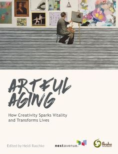 """Free eBook: """"Artful Aging: How Creativity Sparks Vitality and Transforms Lives is a collection of stories on the power of artful aging programs to bring joy, connection, improved health and a renewed sense of purpose to older adults."""""""