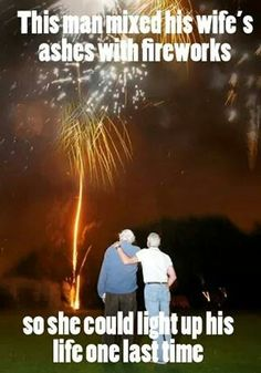 Awww.. this man mixed his wife's ashes with fireworks so she could light up his life one last time.  That's the sweetest thing you can do for your loved one <3