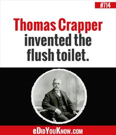 http://edidyouknow.com/did-you-know-714/ Thomas Crapper invented the flush toilet.