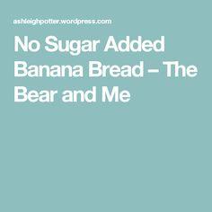 No Sugar Added Banana Bread – The Bear and Me