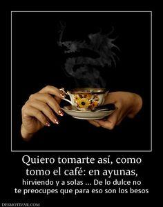 Quiero tomarte así, como tomo el café: en ayunas,  hirviendo y a solas ... De lo dulce no te preocupes que para eso son los besos