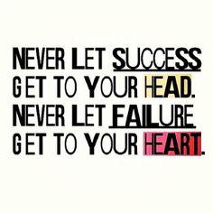 Ne laissez pas le succès vous monter à la tête  Ne laissez jamais l'échec gagner votre coeur