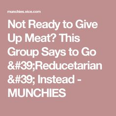Not Ready to Give Up Meat? This Group Says to Go 'Reducetarian' Instead - MUNCHIES
