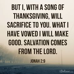 """""""But I, with a song of thanksgiving, will sacrifice to you. What I have vowed I will make good. Salvation comes from the LORD."""" Jonah 2:9"""