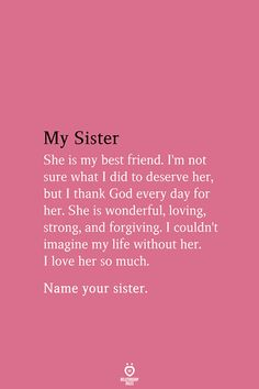My Sister She My Best Friend. I'm Not Sure What I Did To Deserve her, But I Thank God Every day F She is wonderful, loving, strong, and forgiving. Name your sister. Little Sister Quotes, Sister Poems, Sister Quotes Funny, Sister Birthday Quotes, Birthday Wishes Quotes, Thank You Sister Quotes, Sister Friend Quotes, Nephew Quotes, Sister Friends