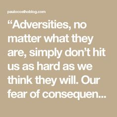 """Adversities, no matter what they are, simply don't hit us as hard as we think they will. Our fear of consequences is always worse than the consequences themselves."""