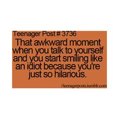 Teenager Post #3736- That awkward moment when you talk to yourself and you start smiling like an idiot because you're just so hilarious.