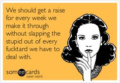 We should get a raise for every week we make it through without slapping the stupid out of every fucktard we have to deal with.