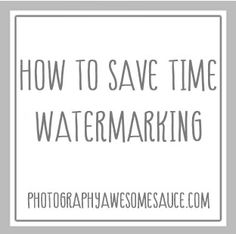 How To Save Time Watermarking » Photography Awesomesauce