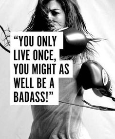 You only live once, you might as well be a badass!