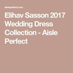 Elihav Sasson 2017 Wedding Dress Collection - Aisle Perfect