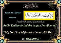 "Dua for a HOUSE IN JANNAH :)  Join us in this beautiful dua,learn it and write ""ameen"" below  ""My Lord! Build for me a home with You in Paradise''  Rabbi ibni lee AAindaka baytan fee aljannati  Surah At-Tahreem ,verse 11  WORD-By-WORD TRANSLATION:-  Rabbi = My Lord! ibni = Build lee = for me 'indaka = near You baytan = a house fee= in Al-janaati = Paradise  Share with your friends/family to multiply your reward"
