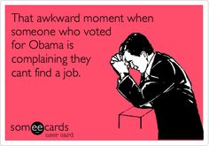 That awkward moment when someone who voted for Obama is complaining they cant find a job